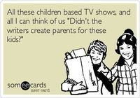 All these children based TV shows, and all I can think of us 'Didn't the writers create parents for these kids?'