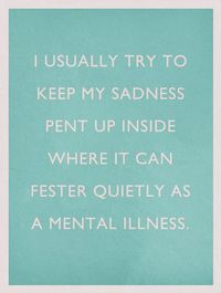 I usually try to keep my sadness pent up inside where it can fester quietly as a mental illness.