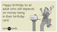 Happy birthday to an adult who still depends on money being in their birthday card.