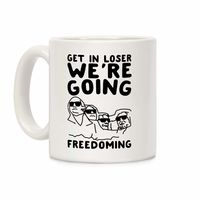 Who do you know who would love this? Get In Loser We're Going Freedoming Parody Ceramic Coffee Mug Handcrafted in the USA! $15.99