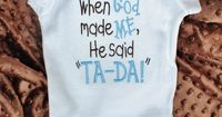 """My children may be adults, but I still think this of them. """"When God Made ME, He said 'TA-DA!'"""""""
