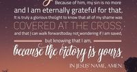 Dear God, Thank you for the victory I have in Christ. Because of him, my sin is no more and I am eternally grateful for that. It is truly a glorious thought to know that all of my shame was covered at the cross, and that I can walk forward today not wonde...