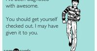 Funny Confession Ecard: I've been diagnosed with awesome. You should get yourself checked out. I may have given it to you.