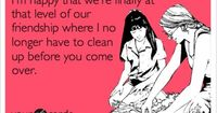 There can also be dirty dishes in the sink when I go to your house and I won't care.