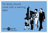 My family should come with a warning label.