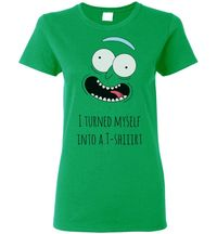 Pickle Rick I Turned Myself Into A T-Shirt Ladies $16.00 https://www.nurdtyme.com