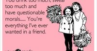You drink too much, swear too much and have questionable morals...... You're everything I've ever wanted in a friend.