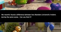 We recently found a difference between two Monsters University trailers during the same scene. Can you find it? Also, if you go to watch the movie, let us know which one was used during the movie!