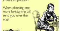Disney Depression: When planning one more fantasy trip will send you over the edge.