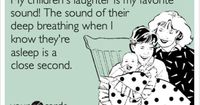My children's laughter is my favorite sound! The sound of their deep breathing when I know they're asleep is a close second.