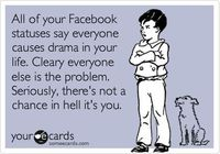 All of your Facebook statuses say everyone causes drama in your life. Cleary everyone else is the problem. Seriously, there's not a chance in hell it's you.
