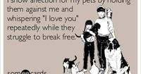 "I show affection for my pets by holding them against me and whispering ""I love you"" repeatedly while they struggle to break free."