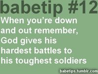 "(the ""babetip#12"" thing kinda ruins this...lol) when you're down and out remember, God gives his hardest battles to his toughest soldiers."