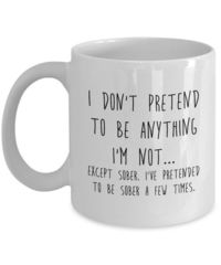 I Don't Pretend to Be Anything I'm Not, A Sarcastic and maybe a little Rude Ceramic Coffee Mug gift, funny and humorous, $18.95