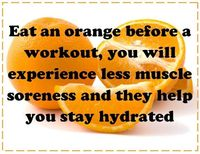 Orange before workout = less muscle soreness and keeps you hydrated- - - worth a try