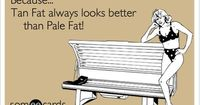Tan Fat always looks better than Pale Fat!   Somewhat Topical Ecard   someecards.com
