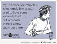 My tolerance for imbeciles!
