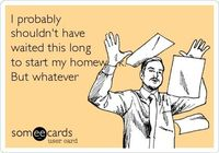 Funny College Ecard: I probably shouldn't have waited this long to start my homework. But whatever.