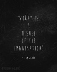 Worry is a misuse of the imagination ~ Dan Zadra.