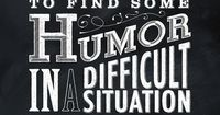 EVERY TIME YOU FIND HUMOR IN A DIFFICULT SITUATION YOU WIN... Really, humor and a sense of humor can conquer so much....or at least make it tolerable.