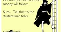 Do what you love and the money will follow. Sure... Tell that to the student loan folks.